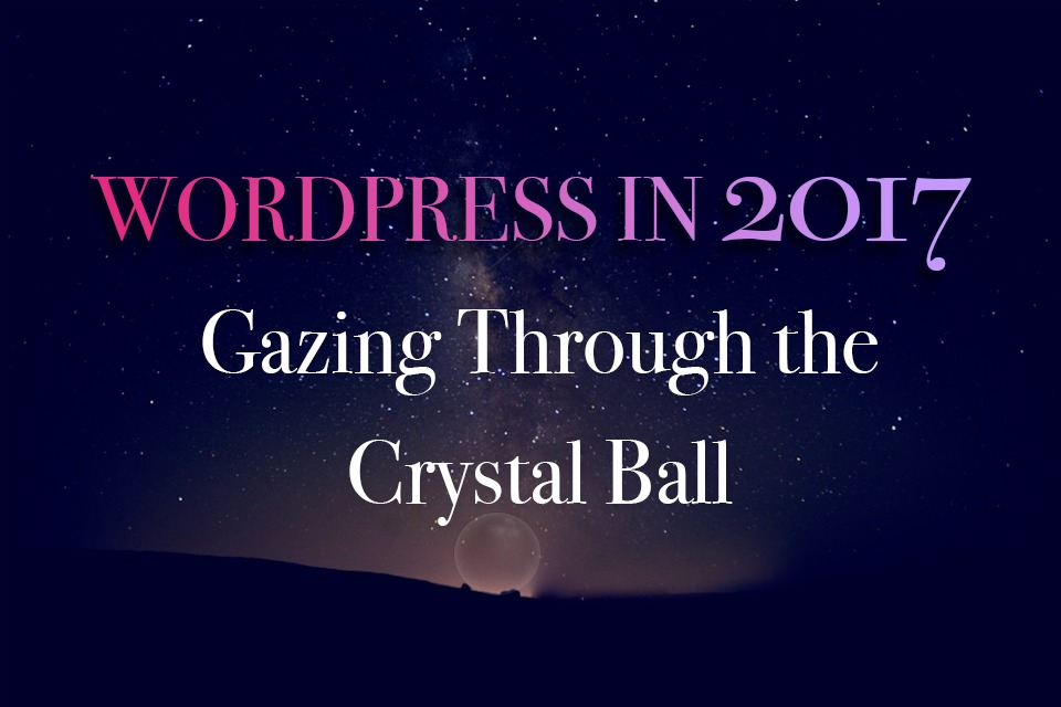 WordPress in 2017: Gazing Through the Crystal Ball