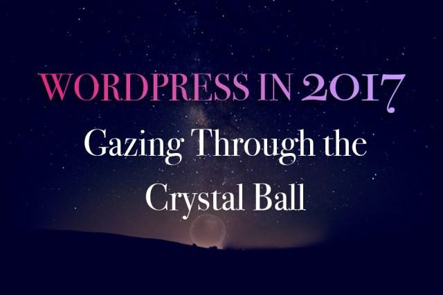 WordPress in 2017: Gazing Through the Crystal Ball