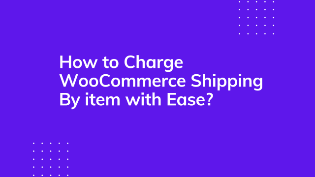 How to charge WooCommerce shipping by item with Ease?