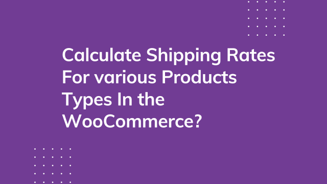 How to Calculate Shipping Rates for Various Products Types in the WooCommerce Cart?
