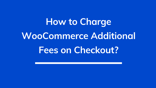How to charge WooCommerce additional fees on checkout?