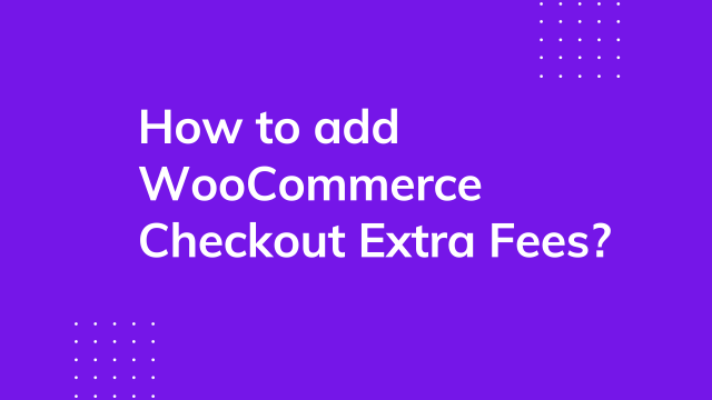 How to add WooCommerce Checkout extra fees?