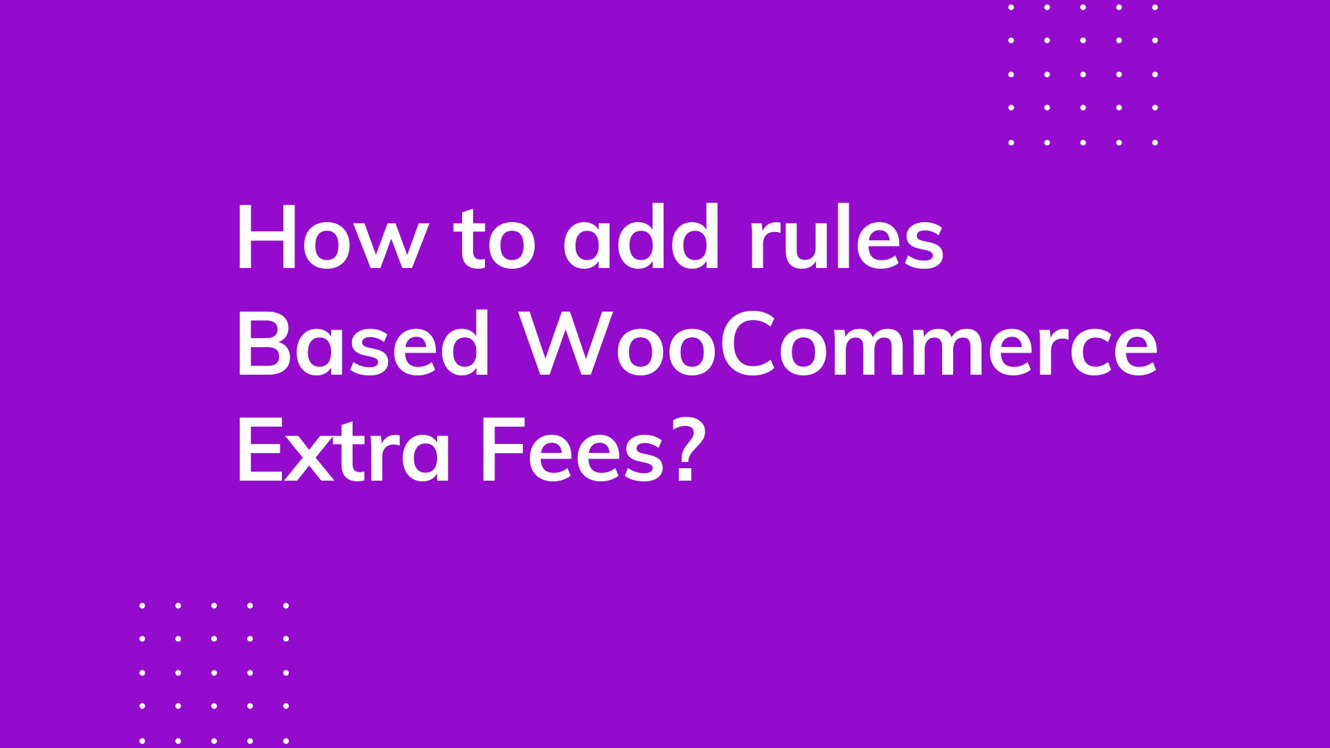 How to add rules based WooCommerce extra fees?