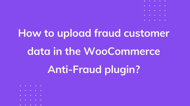 How to upload fraud customer data in the WooCommerce Anti-Fraud plugin?