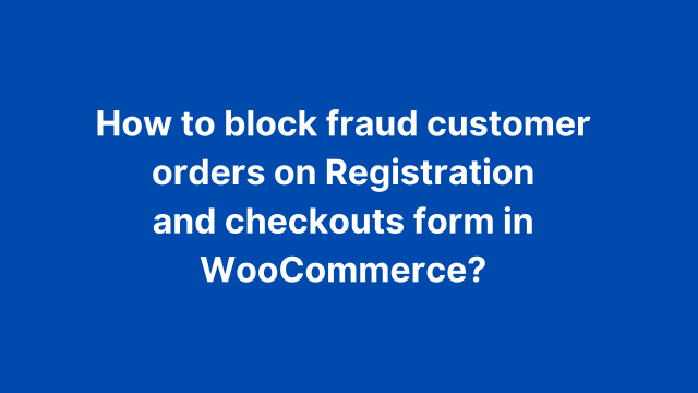 How to block fraud customer orders on Registration and checkouts form in WooCommerce?