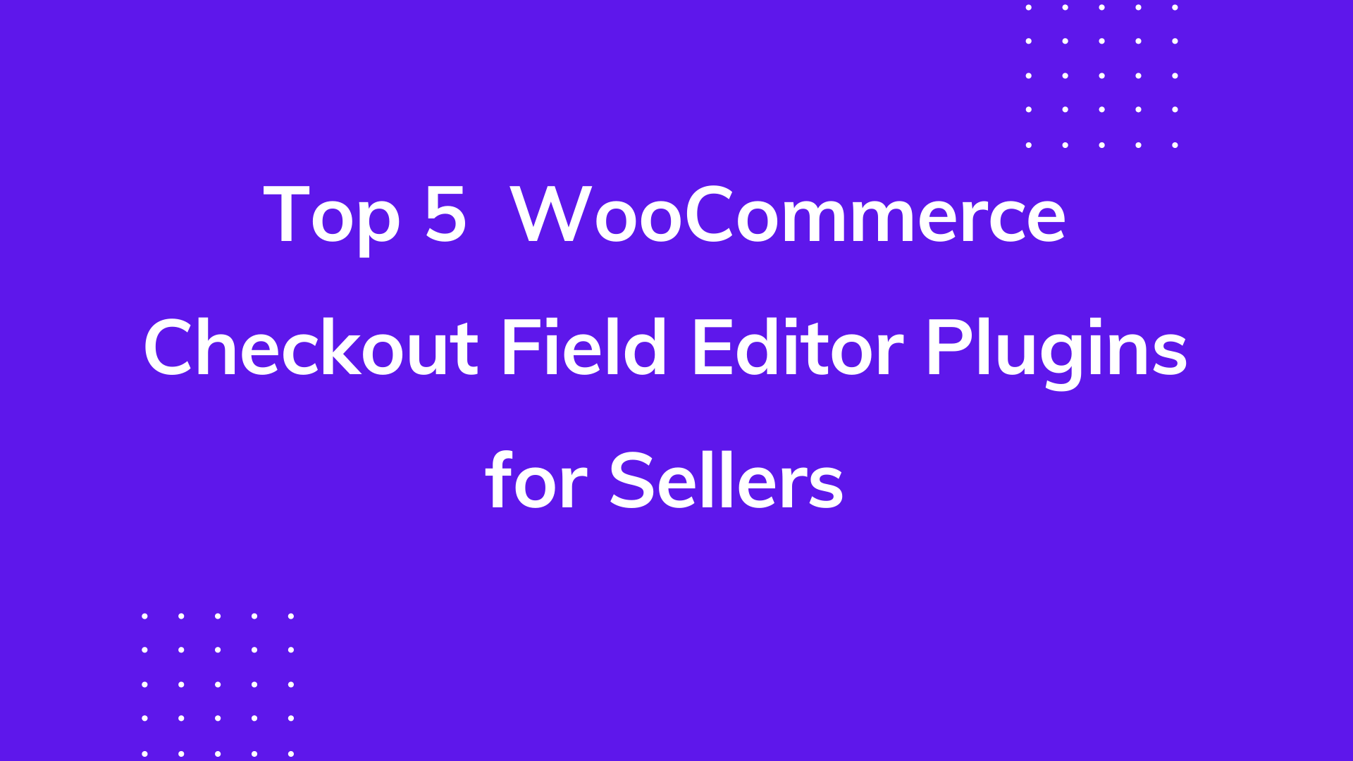 Top 5 WooCommerce Checkout Field Editor Plugins for Sellers