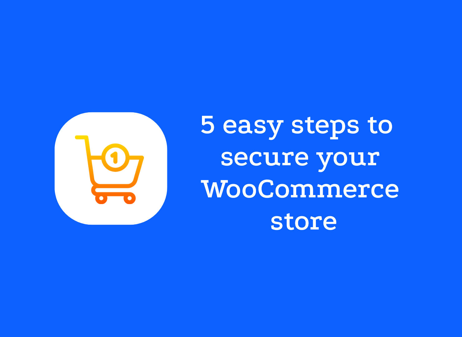 WooCommerce Security: 5 Steps to take to secure your store